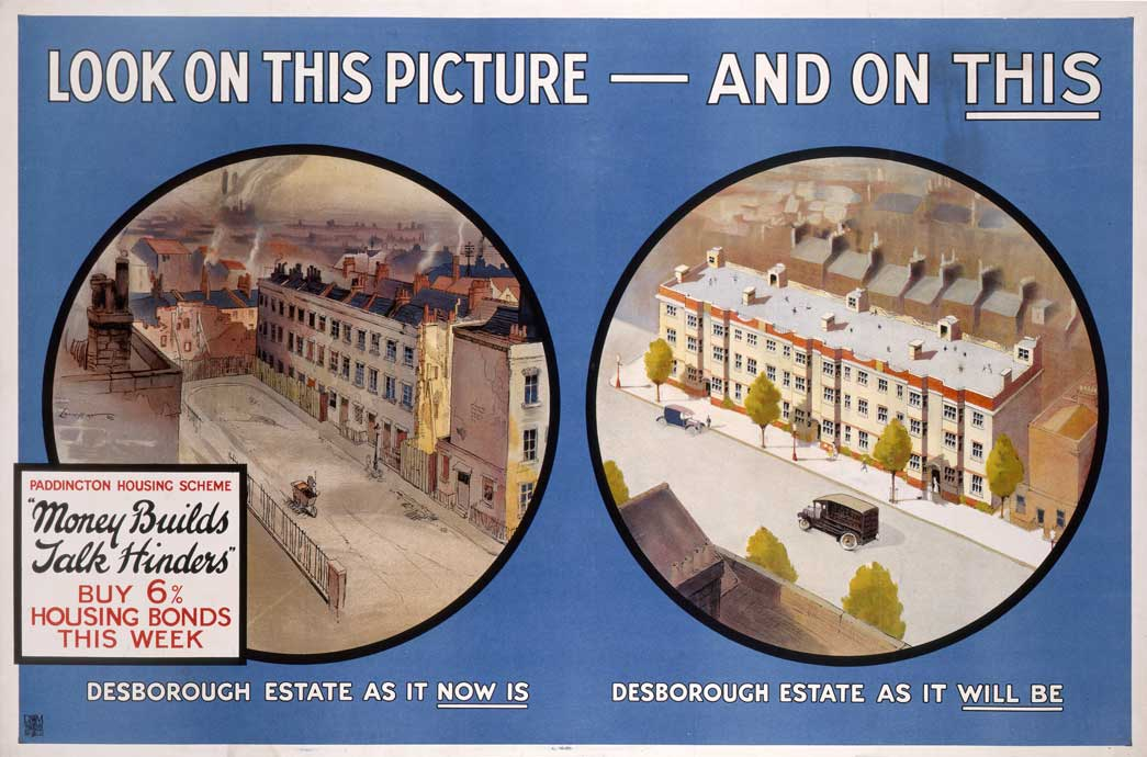 Housing Bonds poster. This poster from 1920 promotes the Desborough Estate in Paddington. It shows a 'before and after' image of the new housing that would replace the existing slums. It encourages the public to buy the 6% Housing Bonds that will help to make modern housing a reality. The propaganda campaign for housing bonds was led by Edward S Shrapnell Smith. Following the Housing Act of 1919, the London County Council (LCC) introduced housing bonds. The public were encouraged to buy the bonds to raise money for the government, which could then use the money to build new public housing. To promote the scheme, the LCC launched a publicity campaign showing the benefits of the housing plans and those of other metropolitan boroughs. Londoners raised just under 4 million pounds through purchasing the bonds. Unlike many of the others, the Desborough estate appears never to have been built.
