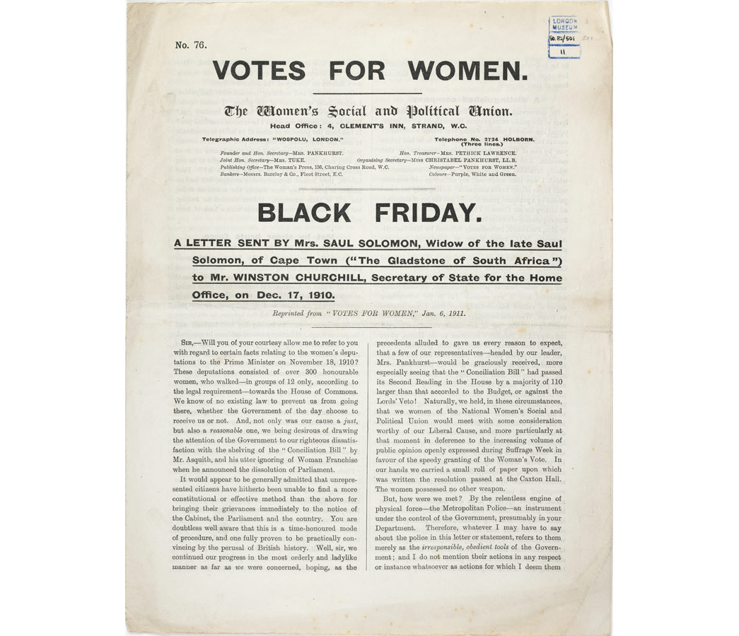 Leaflet No.76, published by the Women's Social and Political Union. Entitled 'Black Friday', the leaflet provides a detailed account of the ill-treatment of women during a deputation to the Prime Minister on 18 November 1910. The violence experienced by suffragettes at the hands of the police on Black Friday resulted in a change of tactics by the Women's Social and Political Union. Large deputations were no longer considered safe and, instead, suffragettes 'went underground' to wage guerilla warfare against the government in their struggle to win the vote.