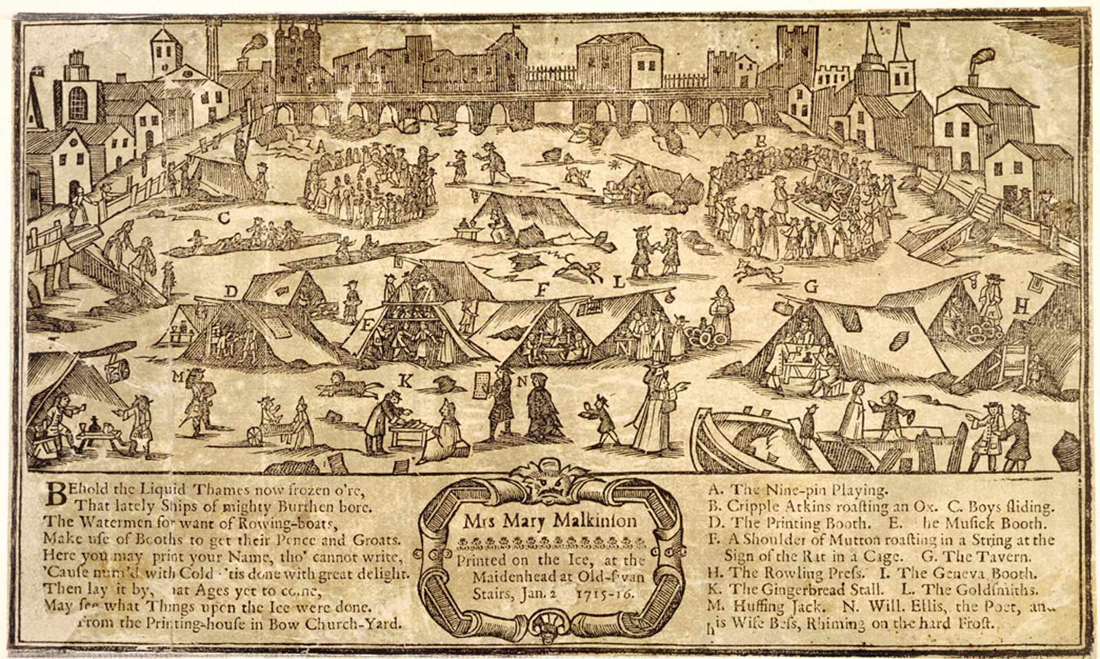 The frost fair on the river Thames in 1715-1716. Woodcut. This view is taken from near Temple Stairs, with Old London Bridge in the background, with many people and tents in the foreground. Many of these individual tents are lettered, indicating what amusements can be had on the ice. A. The Nine-pin Playing; B. Cripple Atkins roasting an Ox; C. Boys sliding; D. The Printing Booth; E. The Musick Booth; F. A shoulder of Mutton roasting in a String at the sign of the Rat in a Cage; G. The Tavern; H. The Rowling Press; I. The Geneva Booth; K. The Gingerbread Stall; L. The Goldsmiths; M. Hussing Jack; N. Will. Ellis, the Poet, and his Wife Bess Rhiming on the hard Frost. From the Printing-house in Bow Church Yard. This is one of a genre of frost fair prints which were made up in advance by a printer and then customized on the ice, with the name of the purchaser.