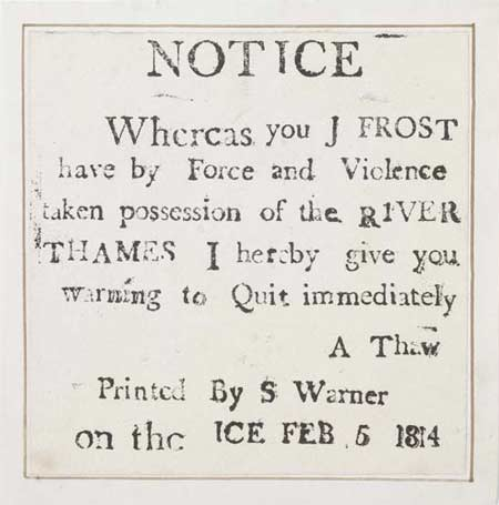 Letterpress frost-fair keepsake printed on the frozen river Thames during the winter Frost Fair on 5th February 1814. The keepsake is printed with the message 'Notice Whereas you J Frost have by Force and Violence taken possession of the River Thames I hereby give you warning to Quit immediately A Thaw Printed by S Warner on the ice Feb 5 1814'.