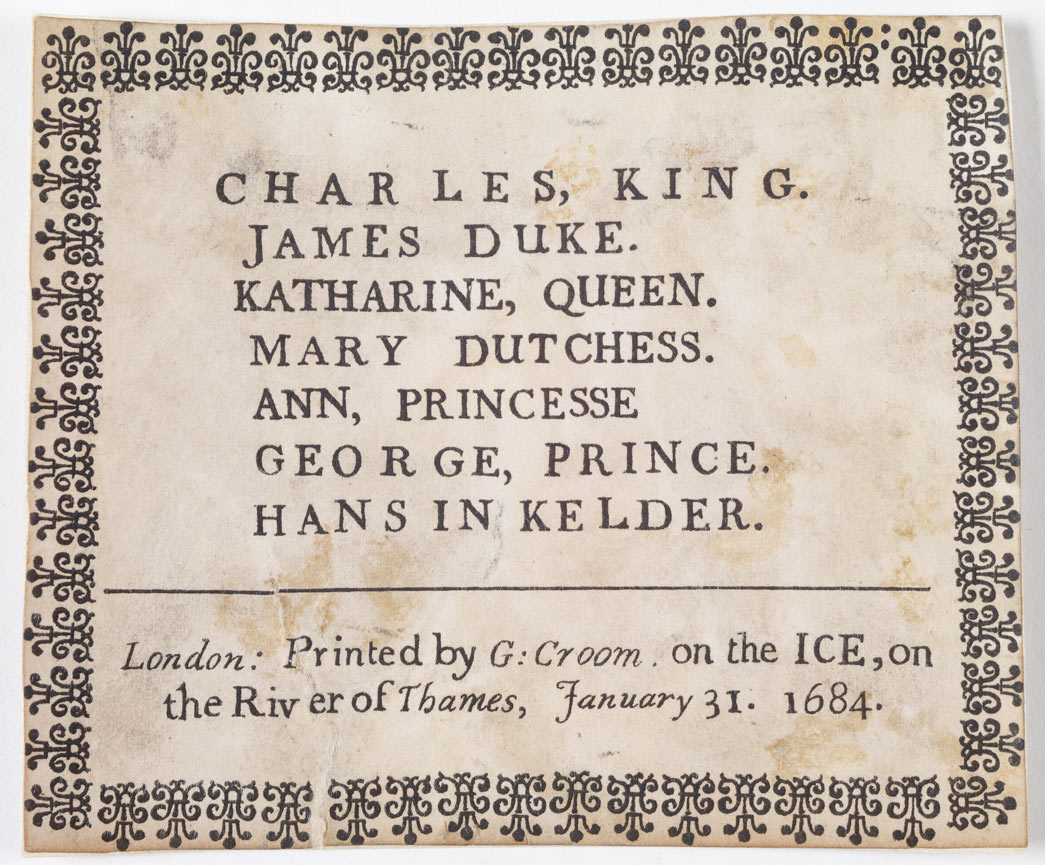 Letterpress frost-fair keepsake commemorating the visit of King Charles II and the royal family to the winter Frost Fair held on the River Thames in 1683-1864. The inscription, printed within a decorative border reads 'Charles, King. James Duke. Katharine, Queen. Mary Dutchess. Ann, Princesse. George, Prince. Hans In Kelder; London: Printed by G Groom on the ICE, on the River of Thames, January 31 1684'. 'Hans in Kelder' translated as 'Jack in the cellar' refers to the unborn child of Princess Ann who was pregnant at the time of the visit.
