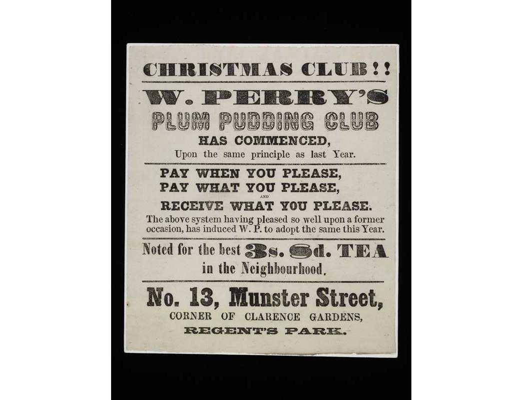 Flyer advertising 'W Perry's Plum Pudding Club' Issued by W.Perry's grocers based at 13 Munster Street, corner of Clarence Gardens, Regent's Park. The flyer announces subscribers can 'pay when you please, pay what you please and receive what you please'.