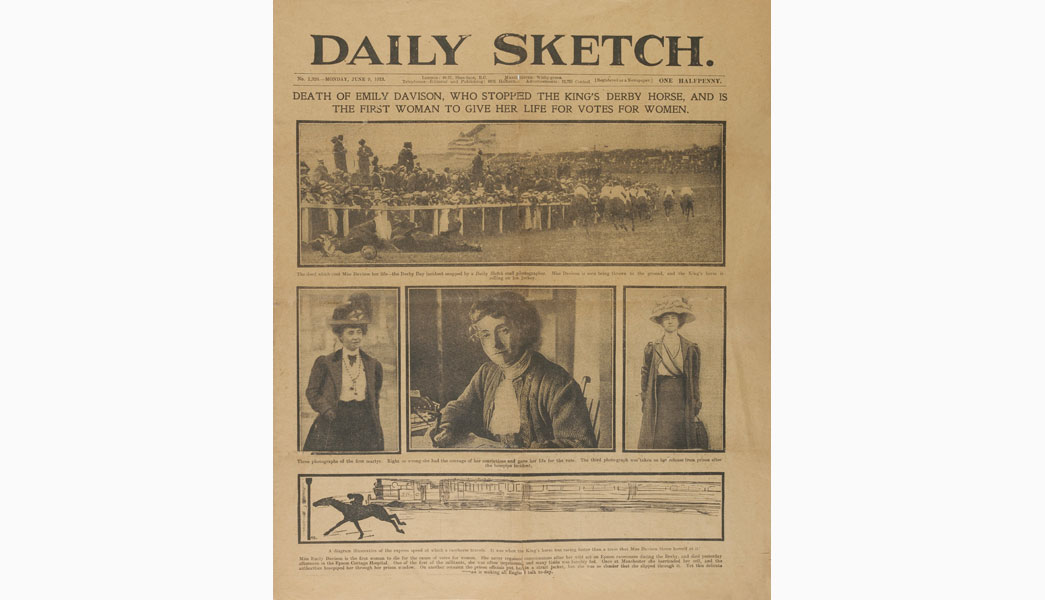 Daily Sketch newspaper dated 9th June 1913, the day following the death of Emily Wilding Davison. The headline states 'Death of Emily Davison, who stopped the King's Derby Horse, and is the first woman to give her life for Votes for Women' Below are printed four images - three of Emily and one showing her on the ground at Epsom. A diagram also shows how fast the King's horse was running when it hit Emily. The Derby had taken place on 4th June but Emily did not die until four days later. Having sustained serious head injuries when she ran onto the race course in front of the king's horse she never regained consciousness and died in Epsom Cottage Hospital on 8th June.