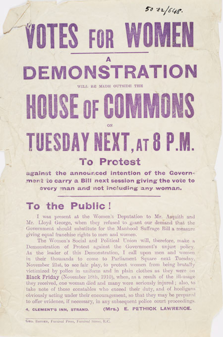 Handbill issued by the Women's Social and Political Union announcing a demonstration to be held outside the House of Commons on Tuesday 21st November 1911. This demonstration was organised in protest against the Government's intention to introduce a franchise bill that would give the vote to all men but continue to exclude women. The handbill, printed in purple, includes an address to the public from the organiser of the demonstration, Emmeline Pethick-Lawrence who calls upon 'men and women in their thousands' to come to Parliament Square to protect the demonstrators from being brutally victimised by the Police, as they had been the year before on Black Friday.