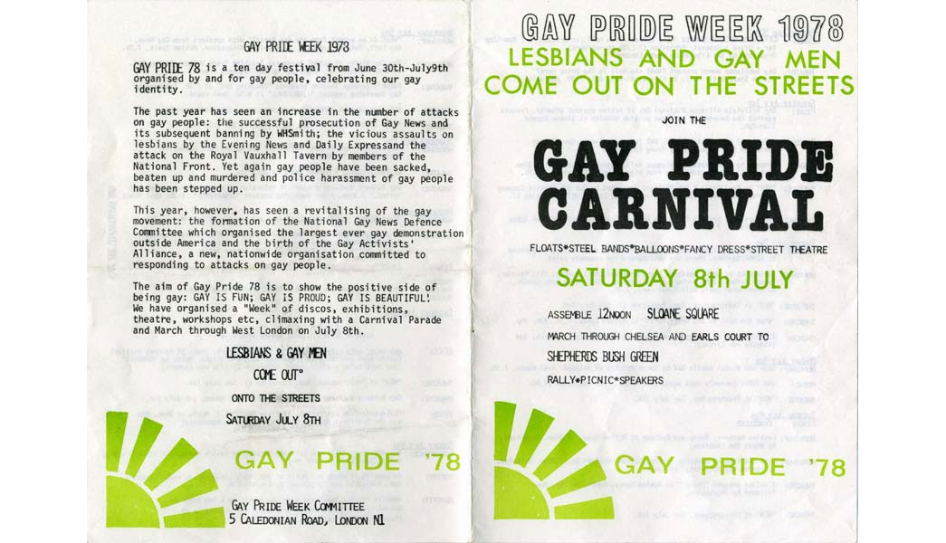 Leaflet and programme for Gay Pride Week 1978, with the slogan 'Lesbians and Gay Men Come Out On the Streets'. The week included discos, exhibitions, theatre and workshops, and culiminated with the Gay Pride Carnival that took place on 8 July. The Carnival procession started in Sloane Square and passed through west London to Shepherd's Bush Green. It included floats, steel bands, fancy dress and street theatre. The leaflet cites the increase in the number of attacks on gay people over the past year, including the attack on the Royal Vauxhall Tavern by members of the National Front. The first Gay Pride march in London took place in 1972, and it became an established event celebrating lesbian, gay, bisexual and transgender culture.