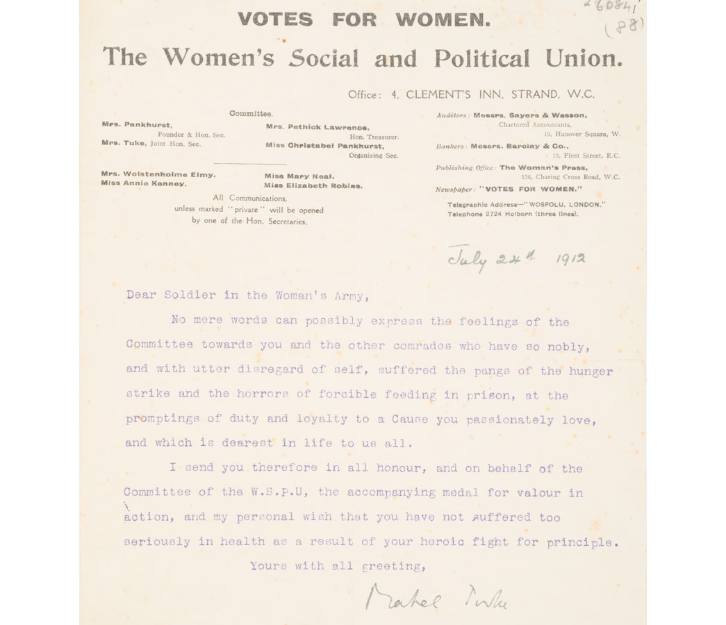 Letter on headed WSPU notepaper signed by Mabel Tuke, July 24th 1912. Addressed to 'Dear Soldier in the Woman's Army' such letters accompanied the hunger-strike medals sent to prisoners on their release. The letter offers appreciation to those who have been on hunger strike and force fed 'and my personal wish that you have not suffered too seriously in health as a result of your heroic fight for principle'.