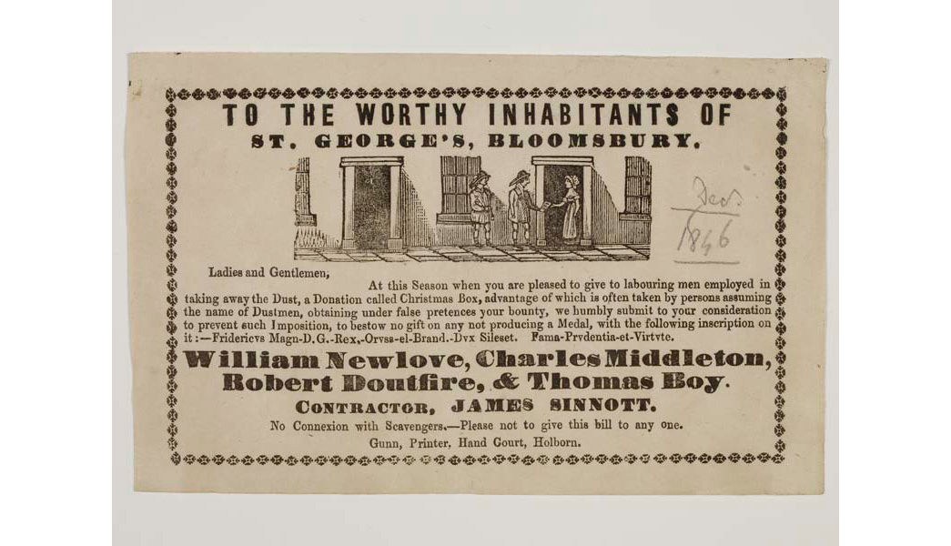 Flyer or hand bill issued by the dustmen William Newlove, Charles Midleton, Robert Doutfire and Thomas Boy. Addressed 'to the worthy inhabitants of St George's Bloomsbury', the flyer is an appeal to the dustmens customers for a christmas donation.